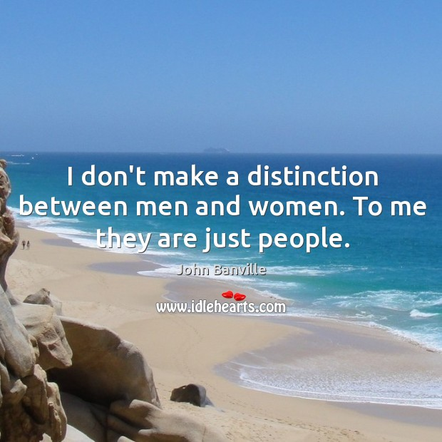 Image, I don't make a distinction between men and women. To me they are just people.