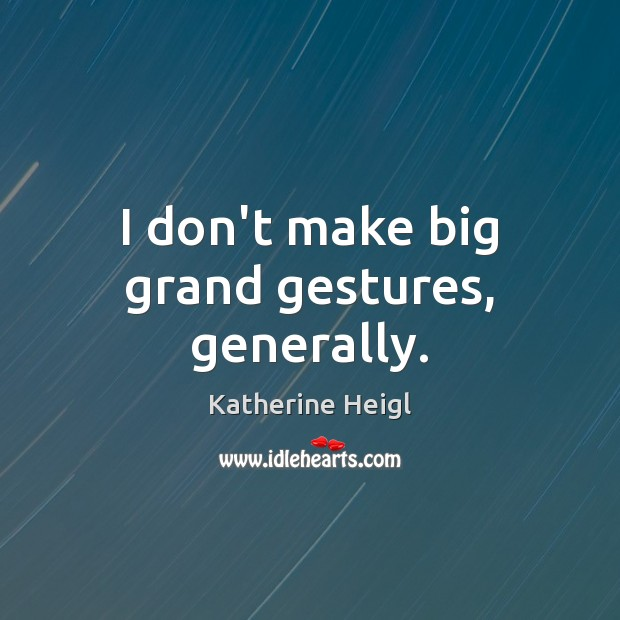 I don't make big grand gestures, generally. Katherine Heigl Picture Quote