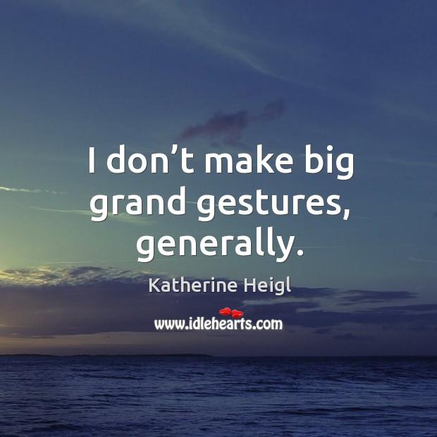 I don't make big grand gestures, generally. Image