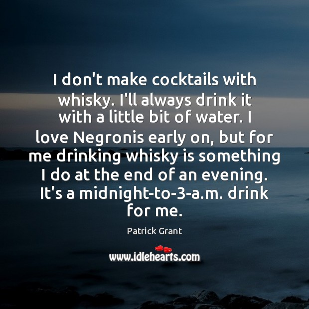 I don't make cocktails with whisky. I'll always drink it with a Image