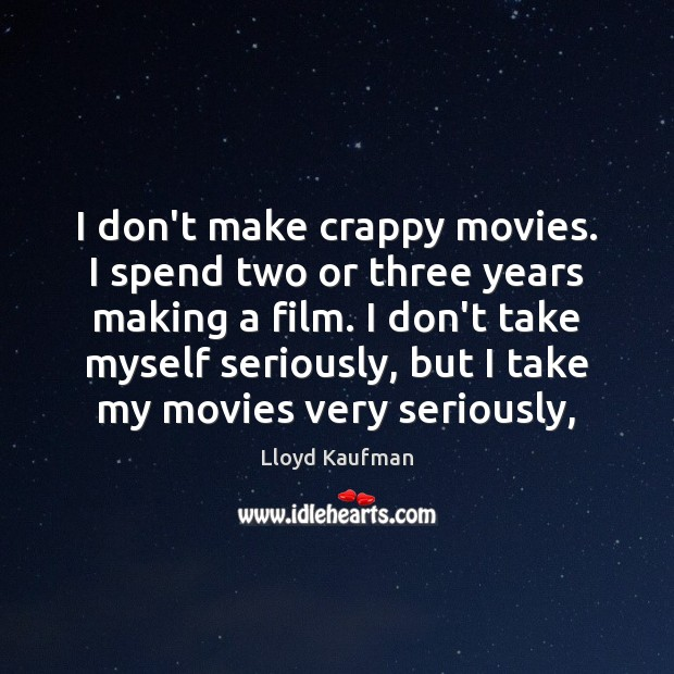 I don't make crappy movies. I spend two or three years making Lloyd Kaufman Picture Quote