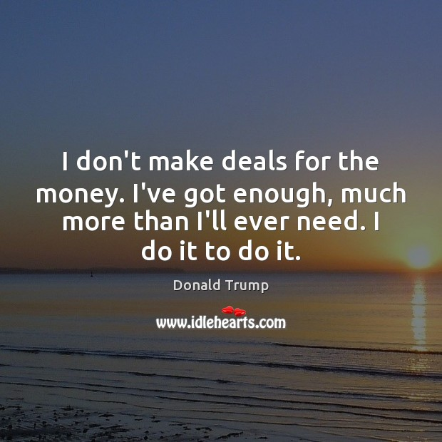 I don't make deals for the money. I've got enough, much more Donald Trump Picture Quote