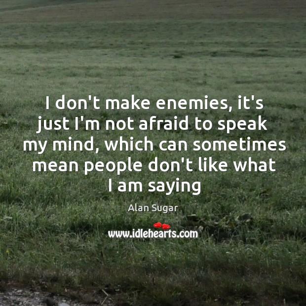 I don't make enemies, it's just I'm not afraid to speak my Image