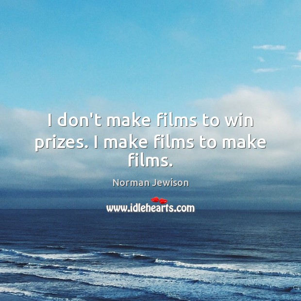 I don't make films to win prizes. I make films to make films. Image
