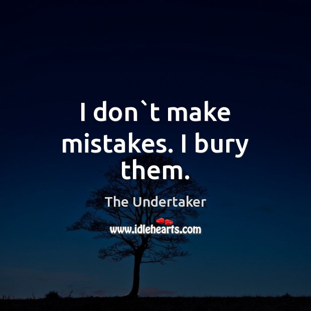 I don`t make mistakes. I bury them. The Undertaker Picture Quote