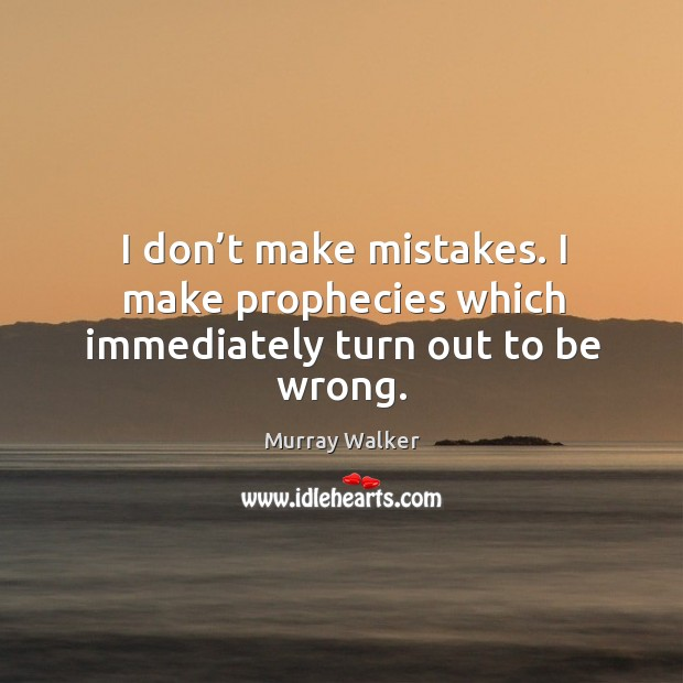 I don't make mistakes. I make prophecies which immediately turn out to be wrong. Image