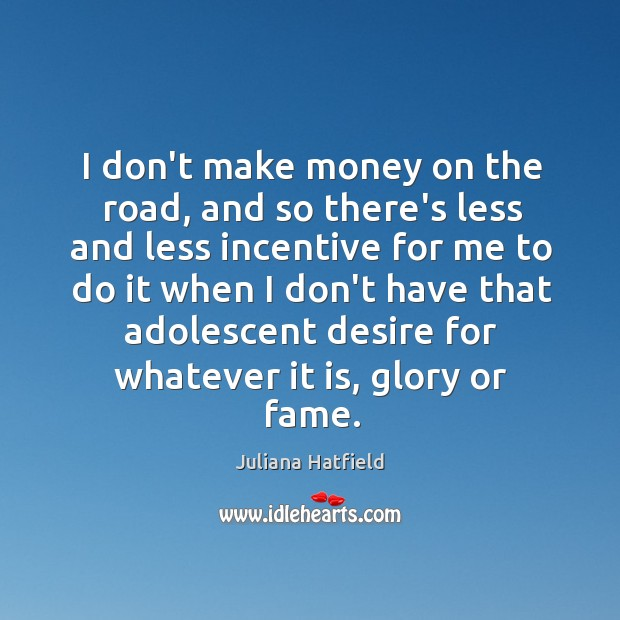I don't make money on the road, and so there's less and Juliana Hatfield Picture Quote