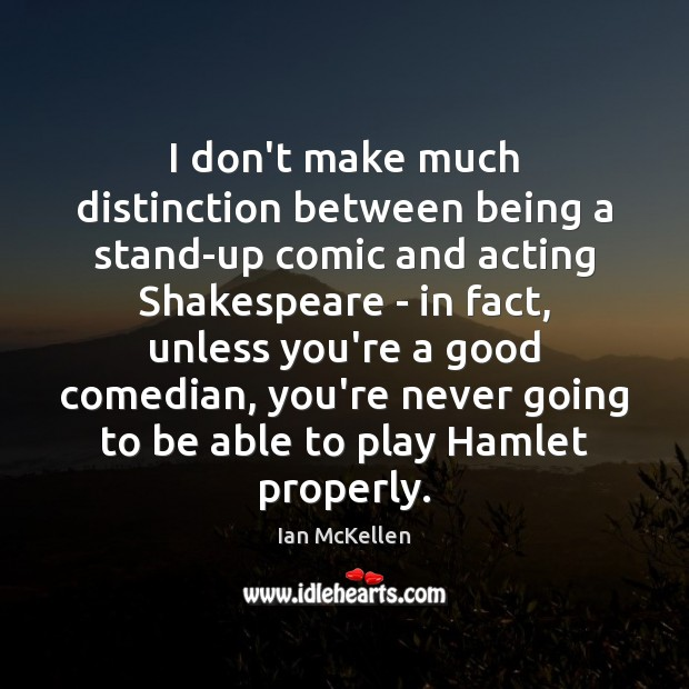 I don't make much distinction between being a stand-up comic and acting Ian McKellen Picture Quote