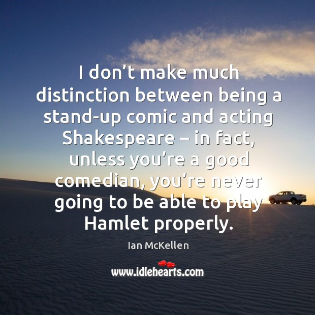 I don't make much distinction between being a stand-up comic and acting shakespeare – in fact Ian McKellen Picture Quote