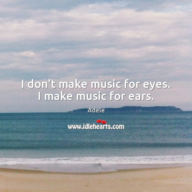 I don't make music for eyes. I make music for ears. Adele Picture Quote