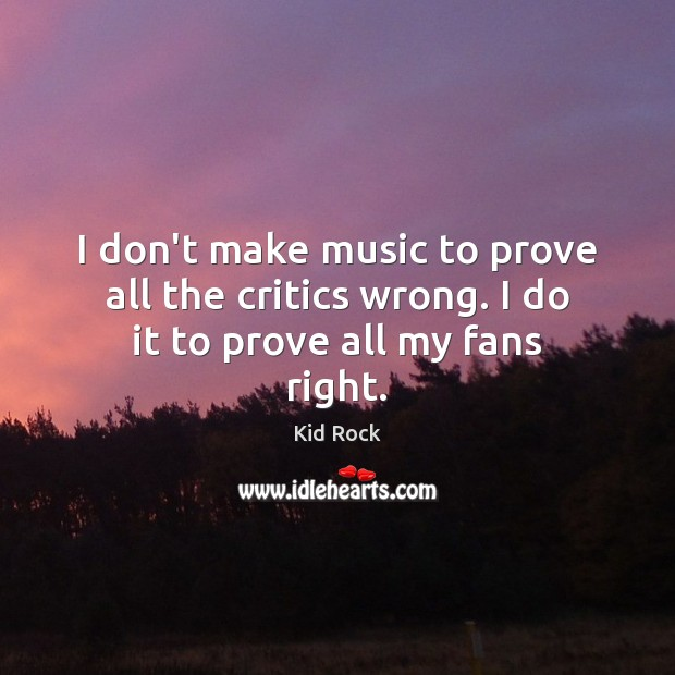 I don't make music to prove all the critics wrong. I do it to prove all my fans right. Kid Rock Picture Quote