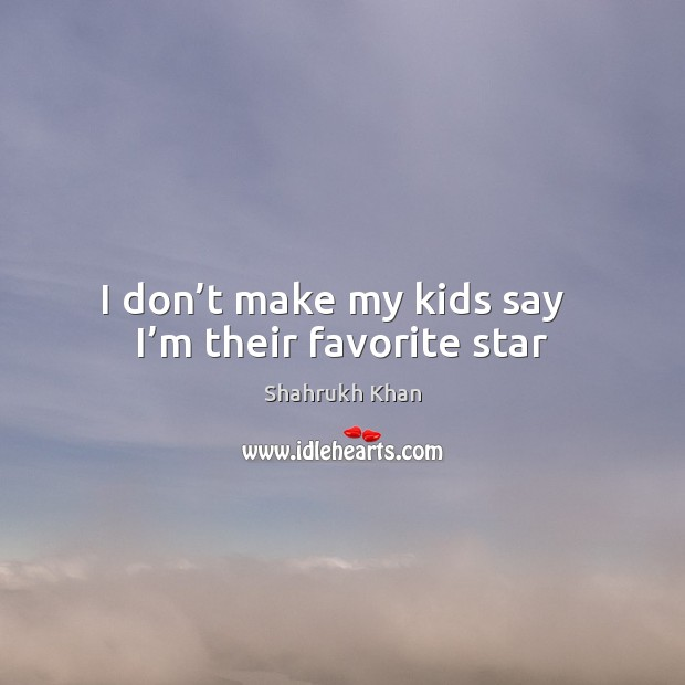 I don't make my kids say   I'm their favorite star Shahrukh Khan Picture Quote