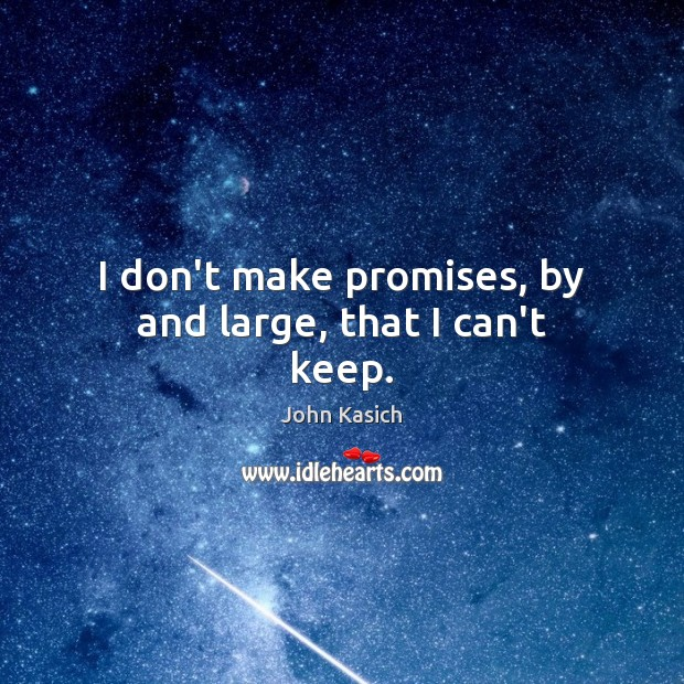 I don't make promises, by and large, that I can't keep. John Kasich Picture Quote