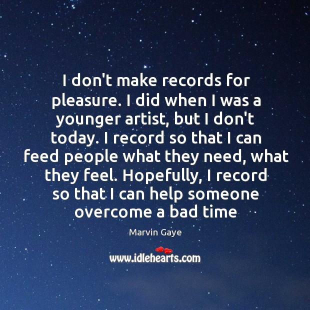 I don't make records for pleasure. I did when I was a Image