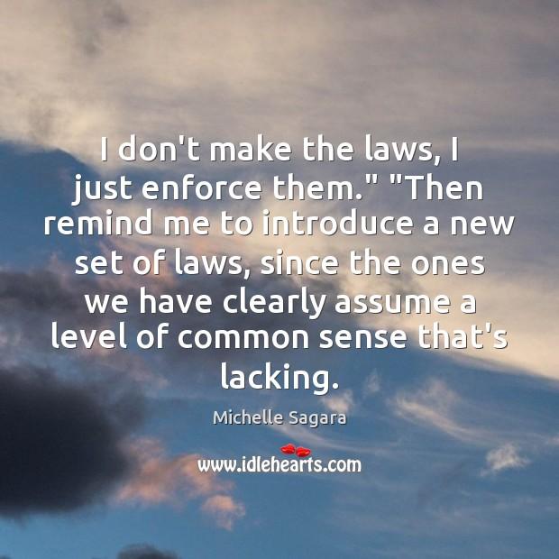 "I don't make the laws, I just enforce them."" ""Then remind me Image"