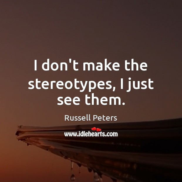 I don't make the stereotypes, I just see them. Image