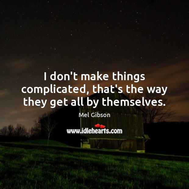 I don't make things complicated, that's the way they get all by themselves. Mel Gibson Picture Quote