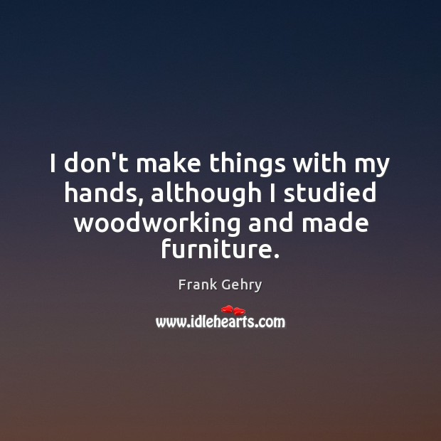 I don't make things with my hands, although I studied woodworking and made furniture. Frank Gehry Picture Quote
