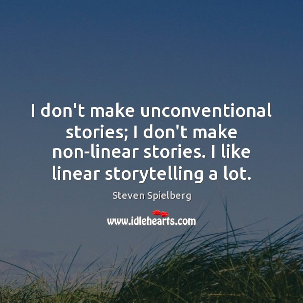 I don't make unconventional stories; I don't make non-linear stories. I like Image