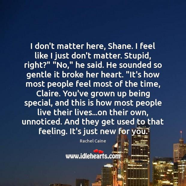 Image, I don't matter here, Shane. I feel like I just don't matter.