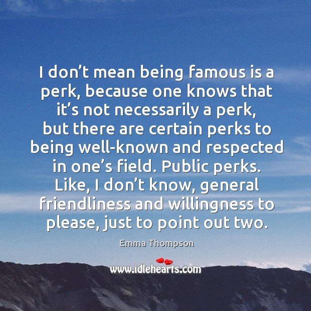 Image, I don't mean being famous is a perk, because one knows that it's not necessarily a perk