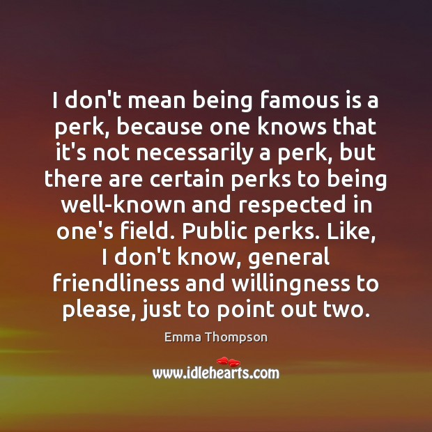 Image, I don't mean being famous is a perk, because one knows that