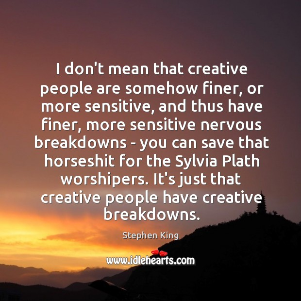 I don't mean that creative people are somehow finer, or more sensitive, Image