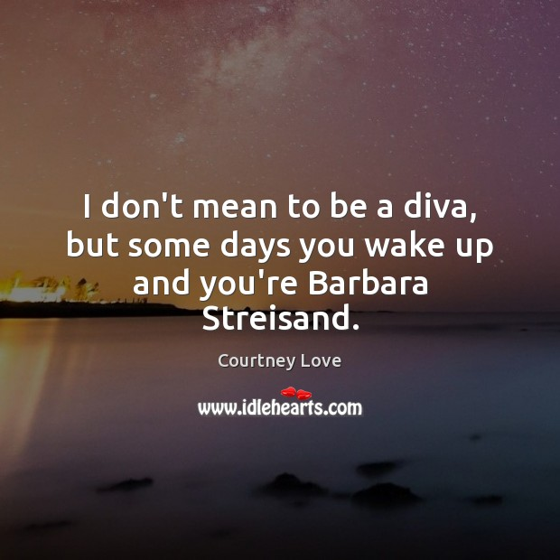 I don't mean to be a diva, but some days you wake up and you're Barbara Streisand. Courtney Love Picture Quote