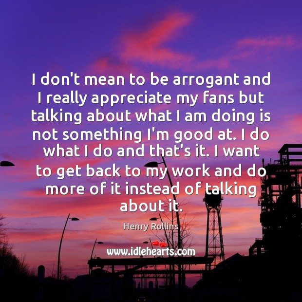 I don't mean to be arrogant and I really appreciate my fans Image