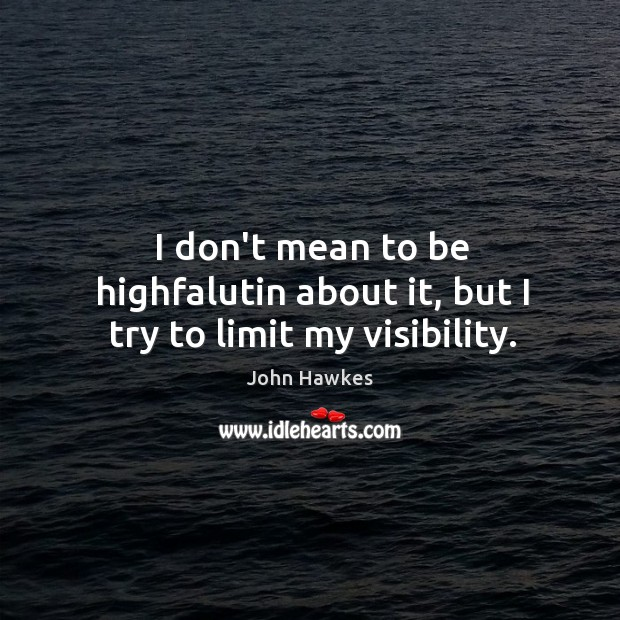 I don't mean to be highfalutin about it, but I try to limit my visibility. John Hawkes Picture Quote