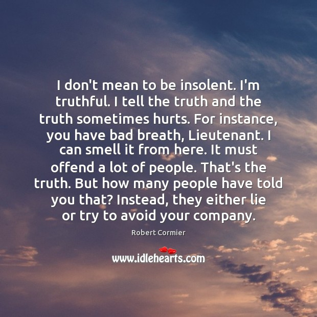 Image, I don't mean to be insolent. I'm truthful. I tell the truth