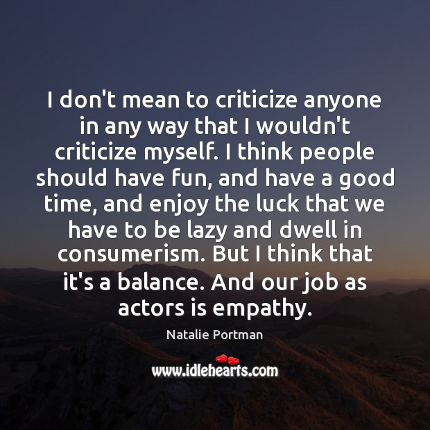 I don't mean to criticize anyone in any way that I wouldn't Natalie Portman Picture Quote