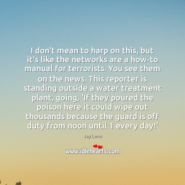 I don't mean to harp on this, but it's like the networks Jay Leno Picture Quote