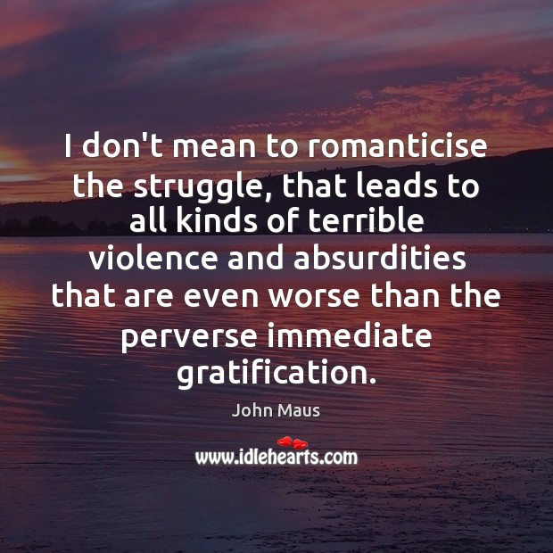 I don't mean to romanticise the struggle, that leads to all kinds Image