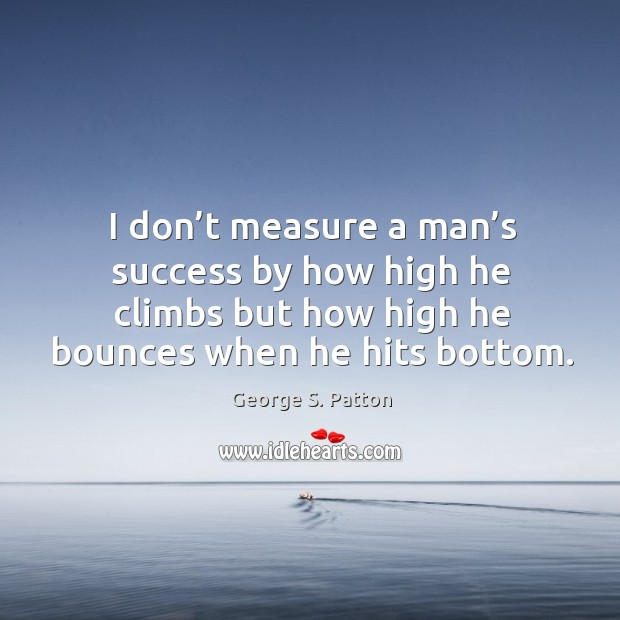 Image, I don't measure a man's success by how high he climbs but how high he bounces when he hits bottom.