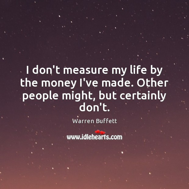 I don't measure my life by the money I've made. Other people might, but certainly don't. Image