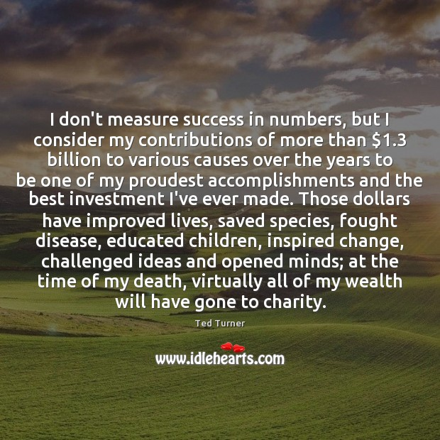 I don't measure success in numbers, but I consider my contributions of Ted Turner Picture Quote