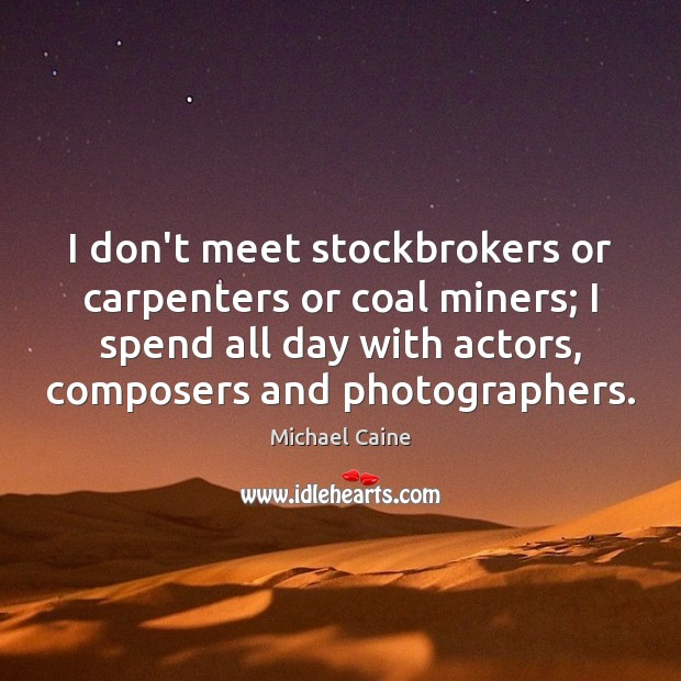 Image, I don't meet stockbrokers or carpenters or coal miners; I spend all