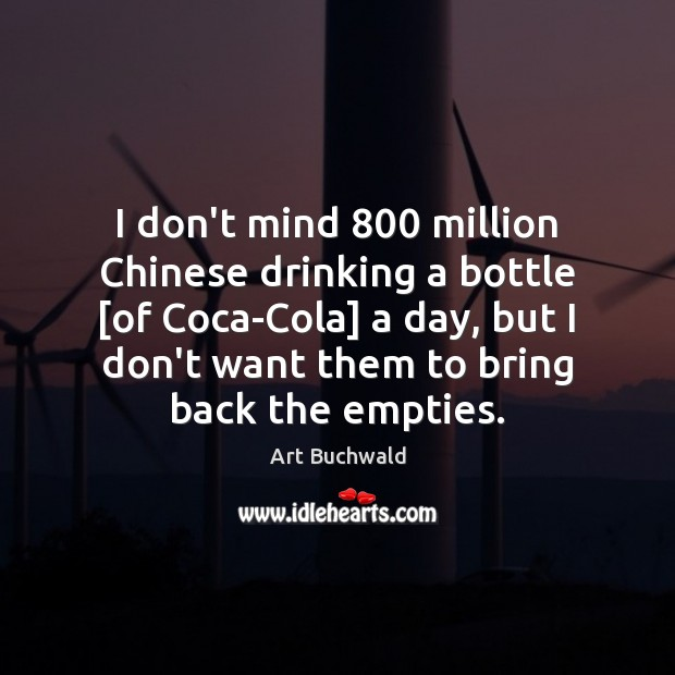 Image, I don't mind 800 million Chinese drinking a bottle [of Coca-Cola] a day,