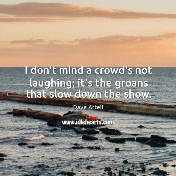 I don't mind a crowd's not laughing; it's the groans that slow down the show. Image