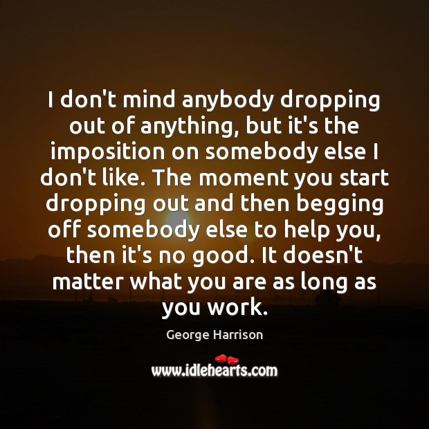 I don't mind anybody dropping out of anything, but it's the imposition George Harrison Picture Quote