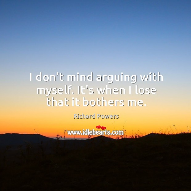 I don't mind arguing with myself. It's when I lose that it bothers me. Image