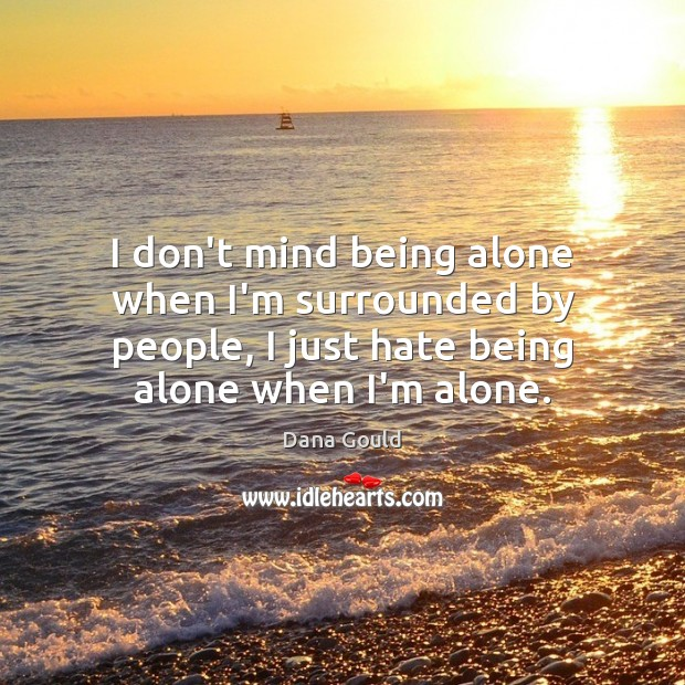 I don't mind being alone when I'm surrounded by people, I just Dana Gould Picture Quote