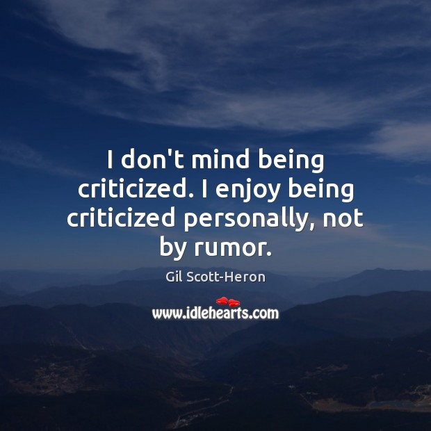 I don't mind being criticized. I enjoy being criticized personally, not by rumor. Gil Scott-Heron Picture Quote