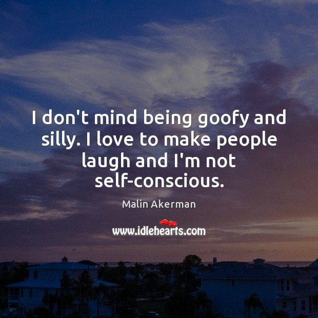 I don't mind being goofy and silly. I love to make people Malin Akerman Picture Quote