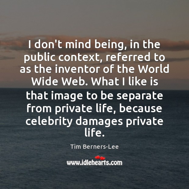 I don't mind being, in the public context, referred to as the Tim Berners-Lee Picture Quote