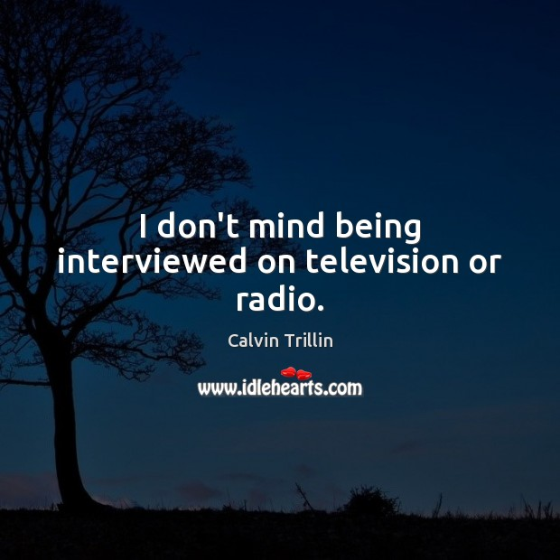 I don't mind being interviewed on television or radio. Calvin Trillin Picture Quote