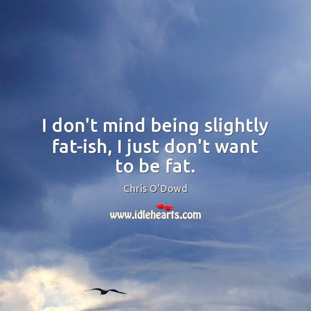 I don't mind being slightly fat-ish, I just don't want to be fat. Image