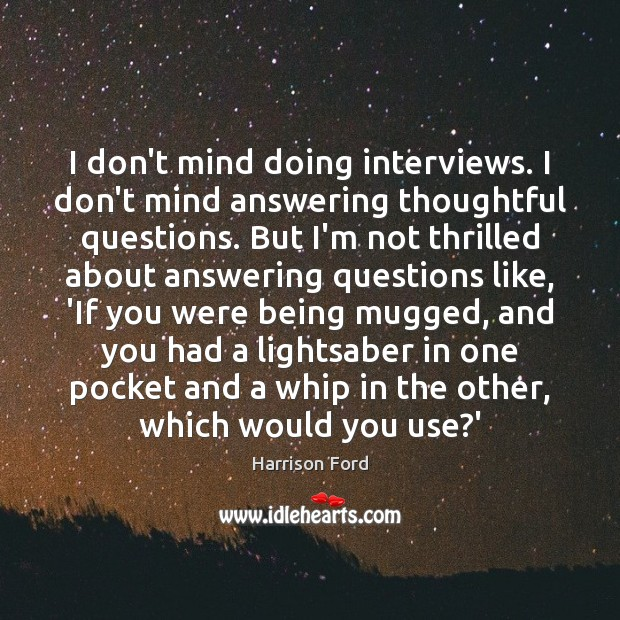 Image, I don't mind doing interviews. I don't mind answering thoughtful questions. But