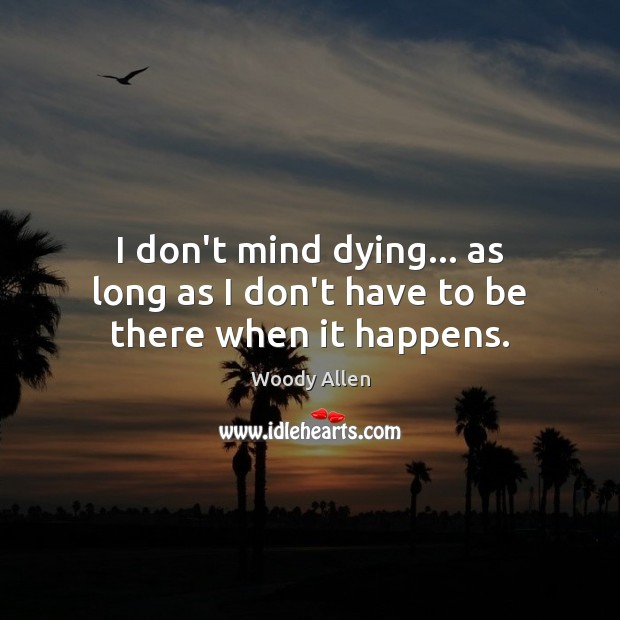 I don't mind dying… as long as I don't have to be there when it happens. Woody Allen Picture Quote